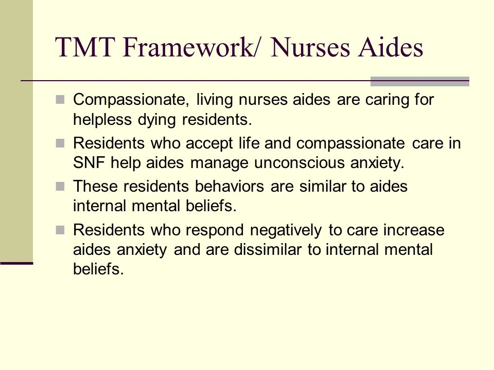 TMT Framework/ Nurses Aides Compassionate, living nurses aides are caring for helpless dying residents. Residents who accept life and compassionate ca