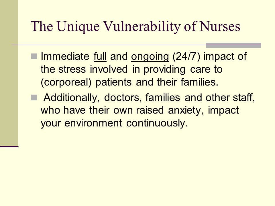 The Unique Vulnerability of Nurses Immediate full and ongoing (24/7) impact of the stress involved in providing care to (corporeal) patients and their