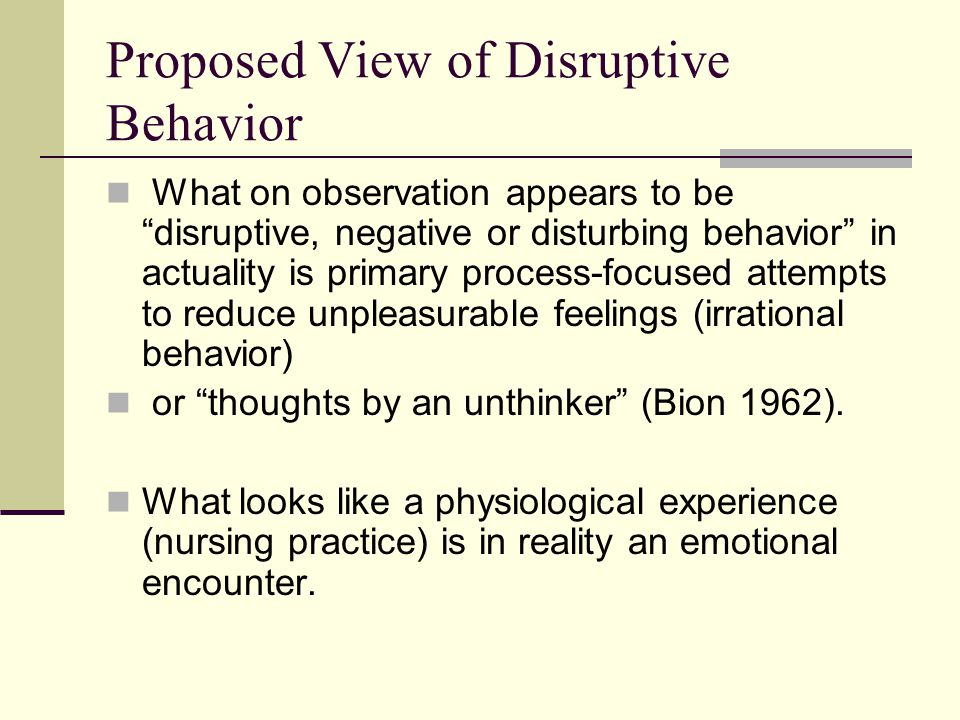 "Proposed View of Disruptive Behavior What on observation appears to be ""disruptive, negative or disturbing behavior"" in actuality is primary process-f"