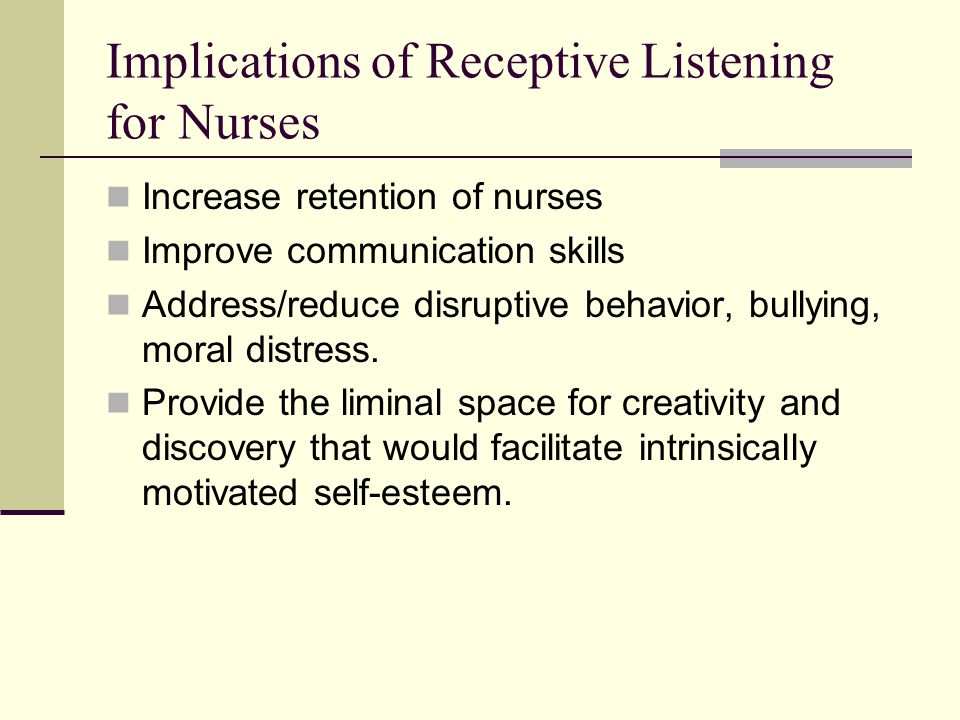 Implications of Receptive Listening for Nurses Increase retention of nurses Improve communication skills Address/reduce disruptive behavior, bullying,