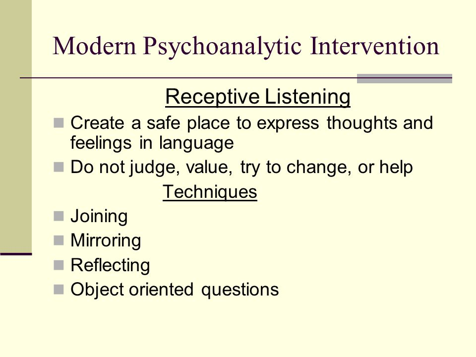 Modern Psychoanalytic Intervention Receptive Listening Create a safe place to express thoughts and feelings in language Do not judge, value, try to change, or help Techniques Joining Mirroring Reflecting Object oriented questions