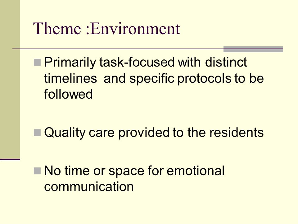 Theme :Environment Primarily task-focused with distinct timelines and specific protocols to be followed Quality care provided to the residents No time