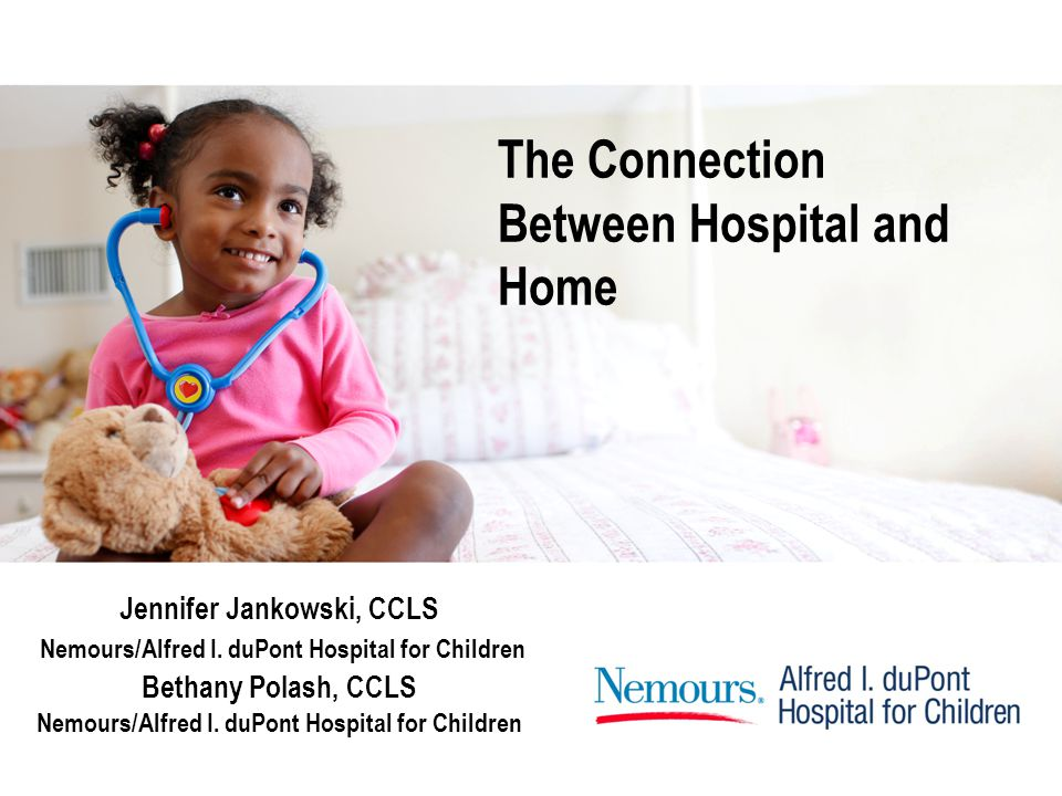 The Connection Between Hospital and Home Jennifer Jankowski, CCLS Nemours/Alfred I.