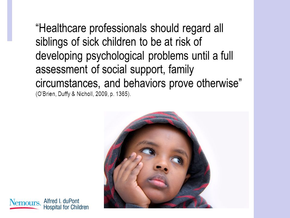 Healthcare professionals should regard all siblings of sick children to be at risk of developing psychological problems until a full assessment of social support, family circumstances, and behaviors prove otherwise (O'Brien, Duffy & Nicholl, 2009, p.