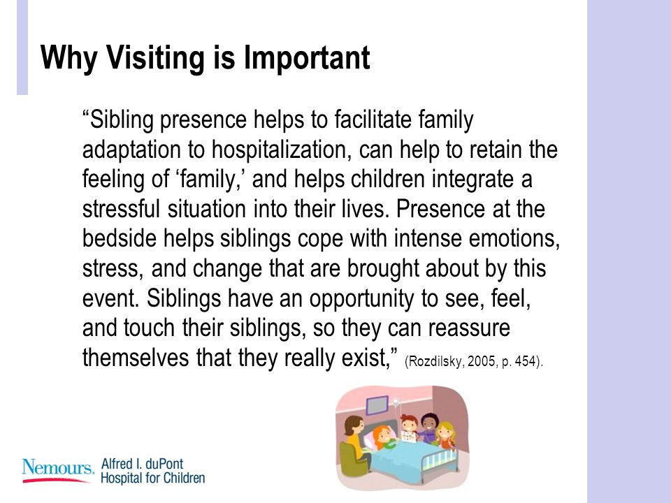 Why Visiting is Important Sibling presence helps to facilitate family adaptation to hospitalization, can help to retain the feeling of 'family,' and helps children integrate a stressful situation into their lives.