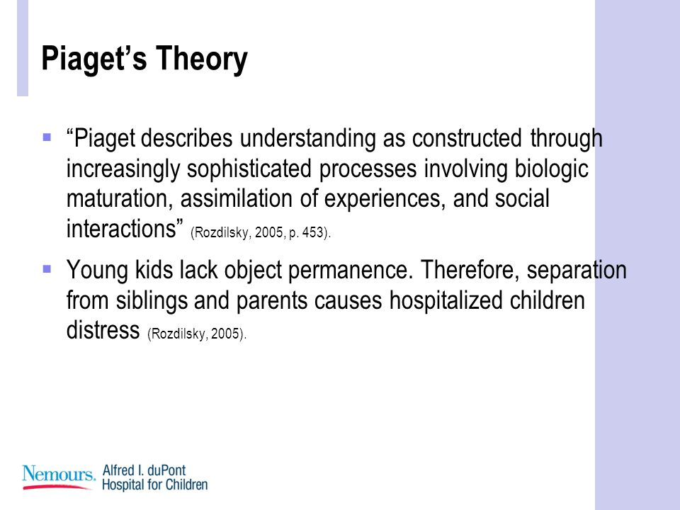 Piaget's Theory  Piaget describes understanding as constructed through increasingly sophisticated processes involving biologic maturation, assimilation of experiences, and social interactions (Rozdilsky, 2005, p.
