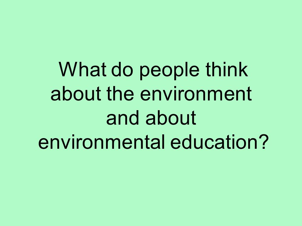 What do people think about the environment and about environmental education