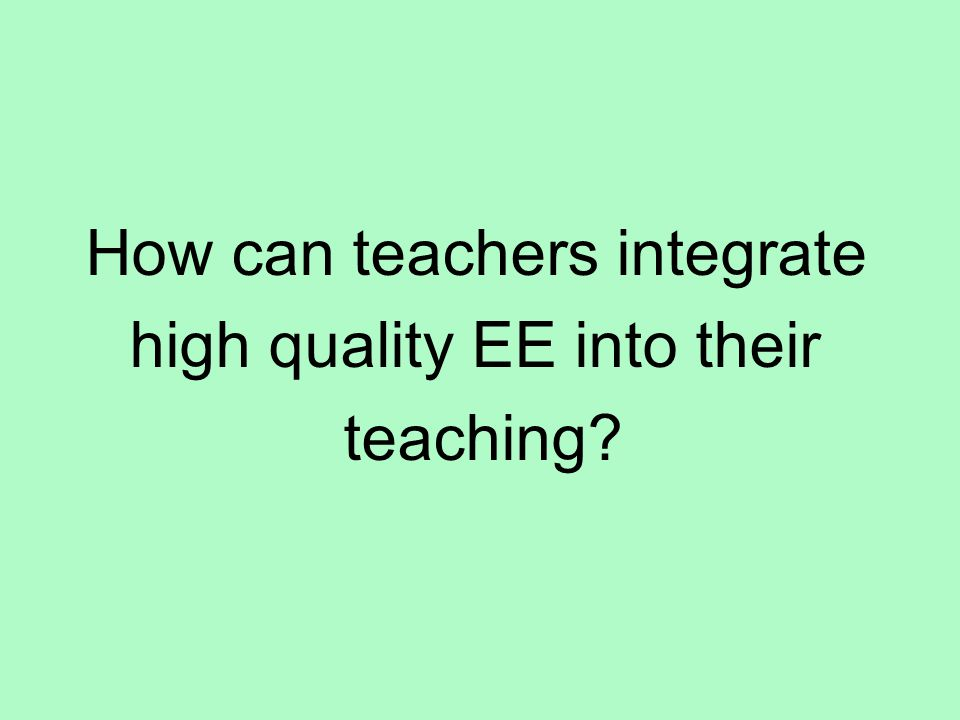 How can teachers integrate high quality EE into their teaching