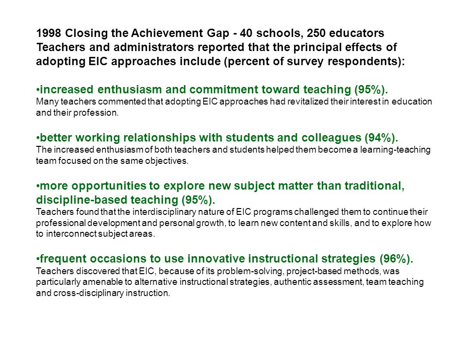 1998 Closing the Achievement Gap - 40 schools, 250 educators Teachers and administrators reported that the principal effects of adopting EIC approaches include (percent of survey respondents): increased enthusiasm and commitment toward teaching (95%).