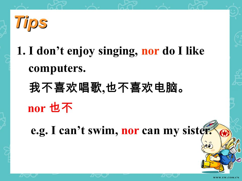 1. I don't enjoy singing, nor do I like computers. 我不喜欢唱歌, 也不喜欢电脑。 nor 也不 e.g. I can't swim, nor can my sister. Tips