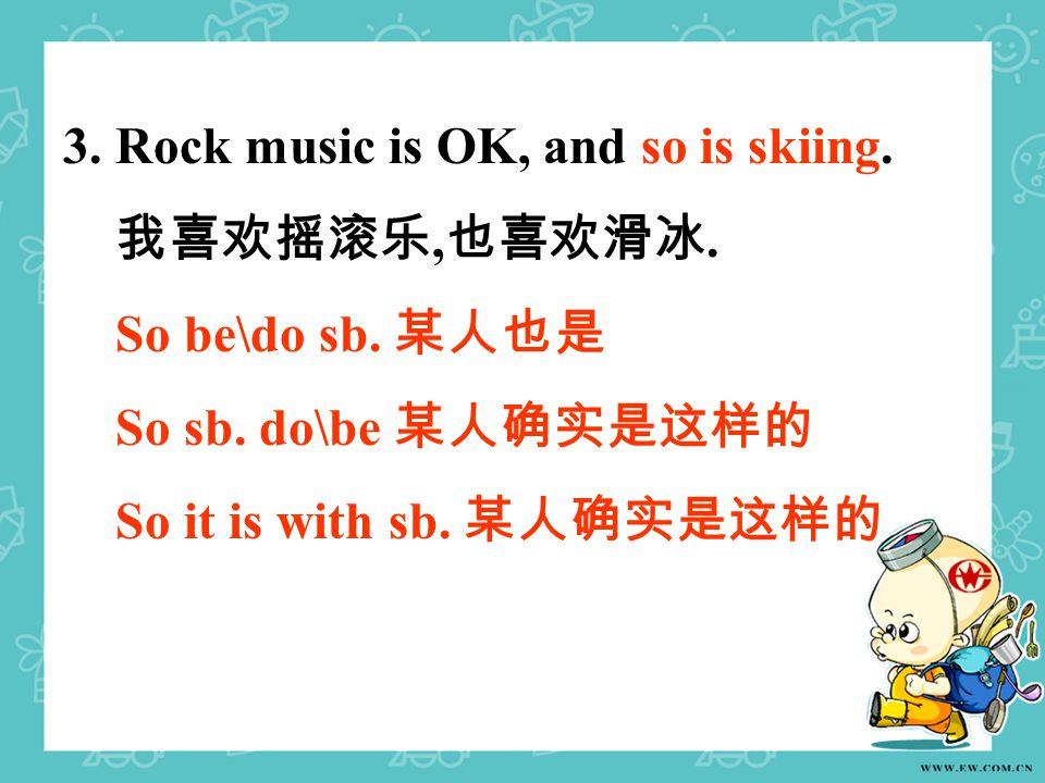 3. Rock music is OK, and so is skiing. 我喜欢摇滚乐, 也喜欢滑冰. So be\do sb. 某人也是 So sb. do\be 某人确实是这样的 So it is with sb. 某人确实是这样的