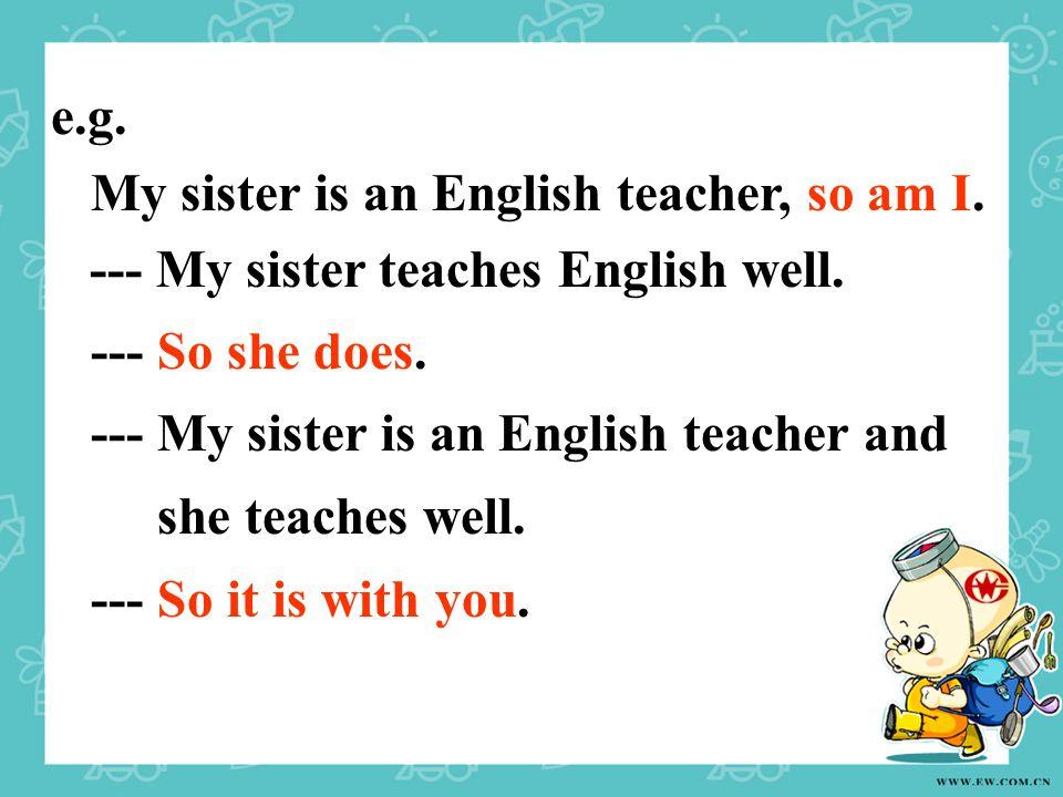 e.g. My sister is an English teacher, so am I. --- My sister teaches English well. --- So she does. --- My sister is an English teacher and she teache