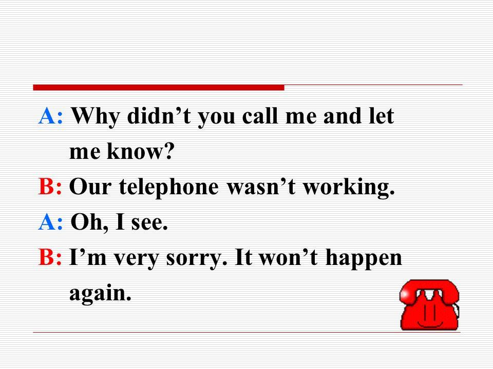 A: Why didn't you call me and let me know. B: Our telephone wasn't working.