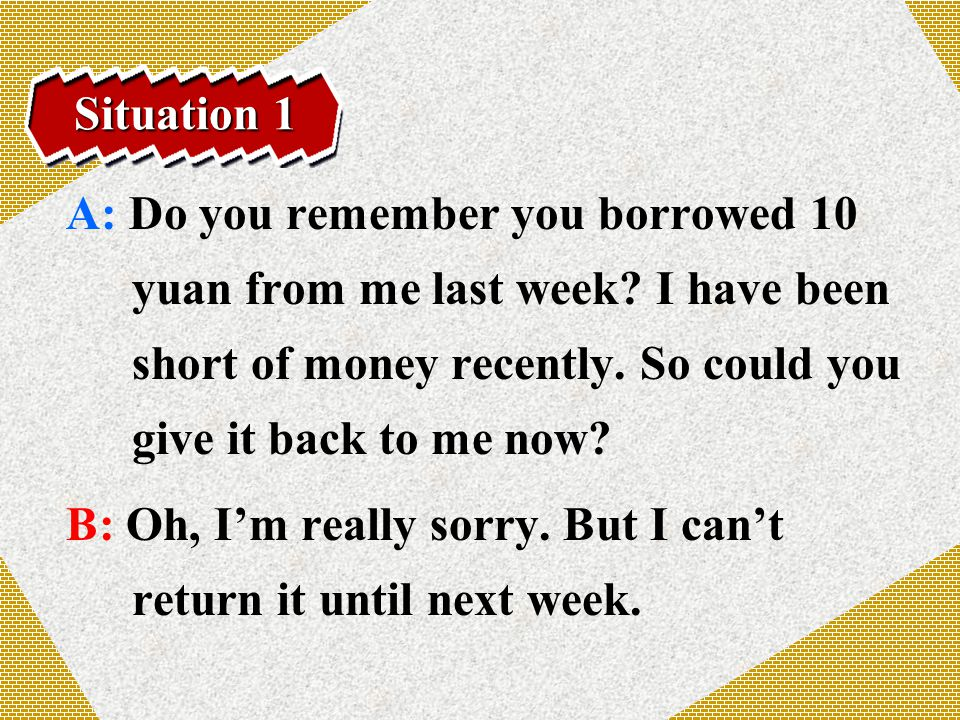 Situation 1 A: Do you remember you borrowed 10 yuan from me last week.