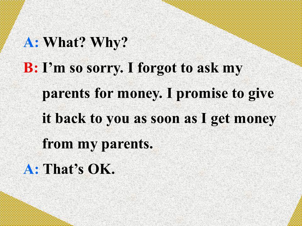 A: What. Why. B: I'm so sorry. I forgot to ask my parents for money.