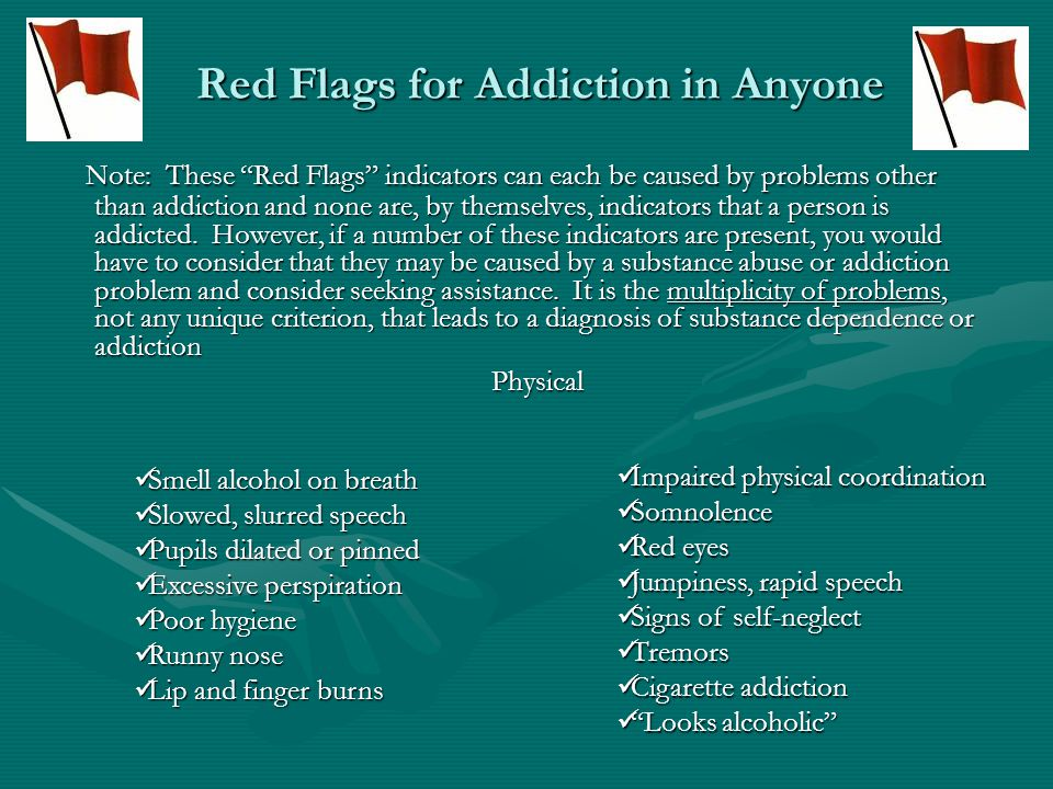 Red Flags for Addiction in Anyone Confusion Confusion Anxiety Anxiety Memory loss Memory loss Poor psychological adjustment Poor psychological adjustment Depression Depression Insomnia Insomnia Forgetfulness Forgetfulness Excessive mood swings Excessive mood swings Mental and Emotional Behavioral Extremely talkative Extremely talkative Poor judgment Poor judgment Anger of defensiveness if topic is brought up Anger of defensiveness if topic is brought up Legal problems Legal problems Financial problems Financial problems Impulsivity Impulsivity Unusual or erratic behavior Unusual or erratic behavior Loss of interests: activities, friends Loss of interests: activities, friends Problems at work Problems at work History of drug or alcohol problems History of drug or alcohol problems Violence Violence