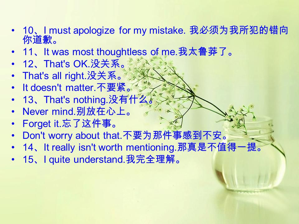 4 、 Forgive me for being late. 请原谅,我迟到了。 5 、 I do apologize for the inconvenience I brought to you last night. 对于昨晚带给你的不便,我感到非 常的惭愧。 6 、 I've got to s