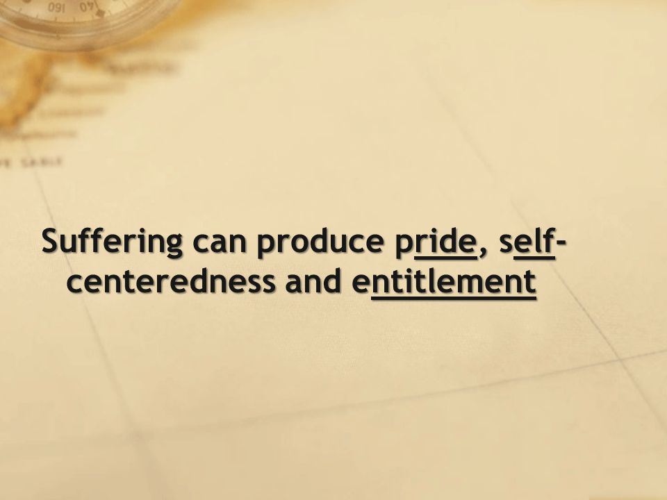 Suffering can produce pride, self- centeredness and entitlement