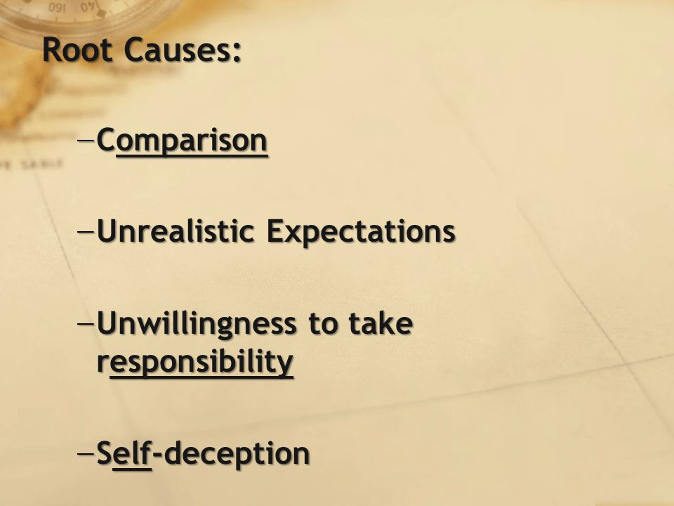 Root Causes: − Comparison − Unrealistic Expectations − Unwillingness to take responsibility − Self-deception