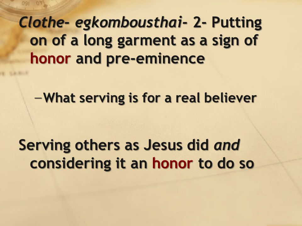 Clothe- egkombousthai- 2- Putting on of a long garment as a sign of honor and pre-eminence − What serving is for a real believer Serving others as Jesus did and considering it an honor to do so