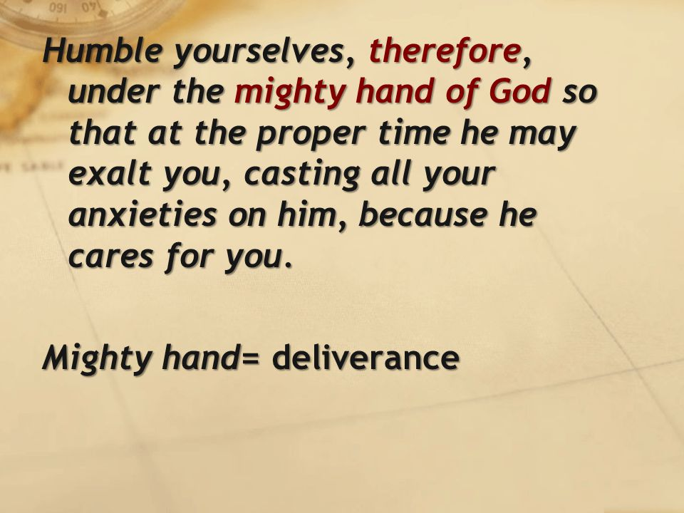 Humble yourselves, therefore, under the mighty hand of God so that at the proper time he may exalt you, casting all your anxieties on him, because he cares for you.