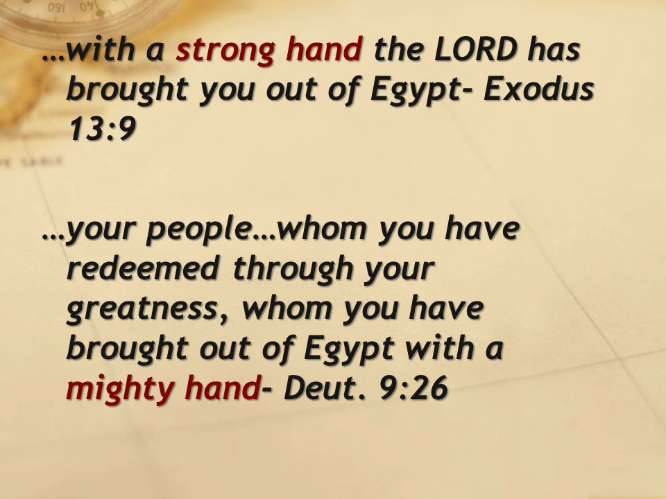 …with a strong hand the LORD has brought you out of Egypt- Exodus 13:9 …your people…whom you have redeemed through your greatness, whom you have brought out of Egypt with a mighty hand- Deut.