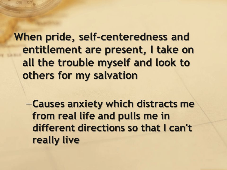 When pride, self-centeredness and entitlement are present, I take on all the trouble myself and look to others for my salvation − Causes anxiety which distracts me from real life and pulls me in different directions so that I can t really live