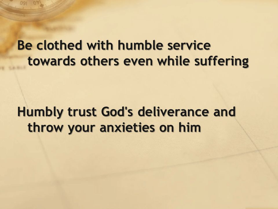 Be clothed with humble service towards others even while suffering Humbly trust God s deliverance and throw your anxieties on him