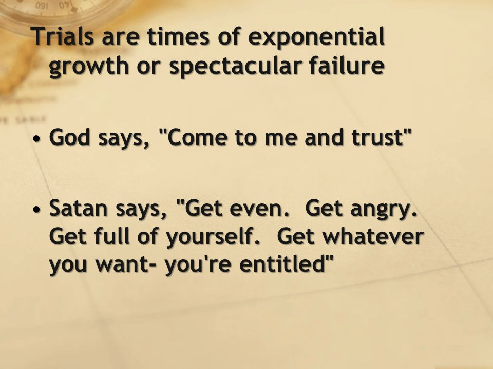 Trials are times of exponential growth or spectacular failure God says, Come to me and trust God says, Come to me and trust Satan says, Get even.