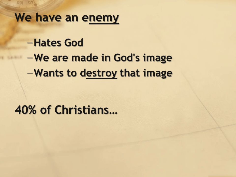 We have an enemy − Hates God − We are made in God s image − Wants to destroy that image 40% of Christians…