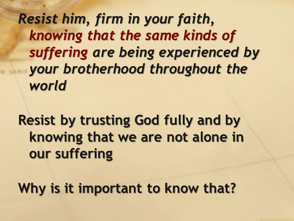 Resist him, firm in your faith, knowing that the same kinds of suffering are being experienced by your brotherhood throughout the world Resist by trusting God fully and by knowing that we are not alone in our suffering Why is it important to know that