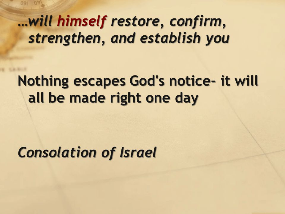 …will himself restore, confirm, strengthen, and establish you Nothing escapes God s notice- it will all be made right one day Consolation of Israel