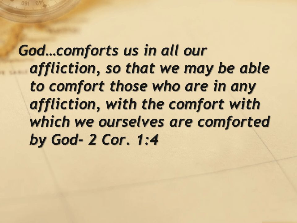 God…comforts us in all our affliction, so that we may be able to comfort those who are in any affliction, with the comfort with which we ourselves are comforted by God- 2 Cor.