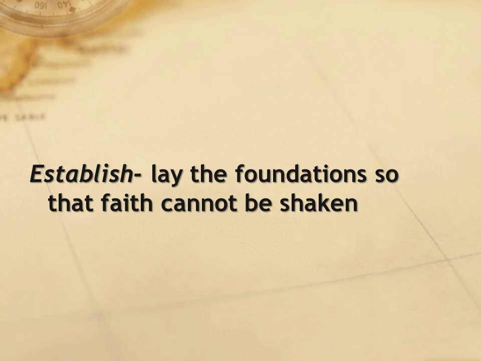 Establish- lay the foundations so that faith cannot be shaken