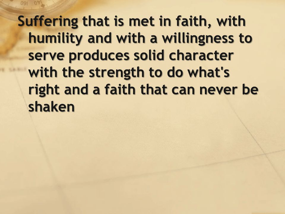 Suffering that is met in faith, with humility and with a willingness to serve produces solid character with the strength to do what s right and a faith that can never be shaken