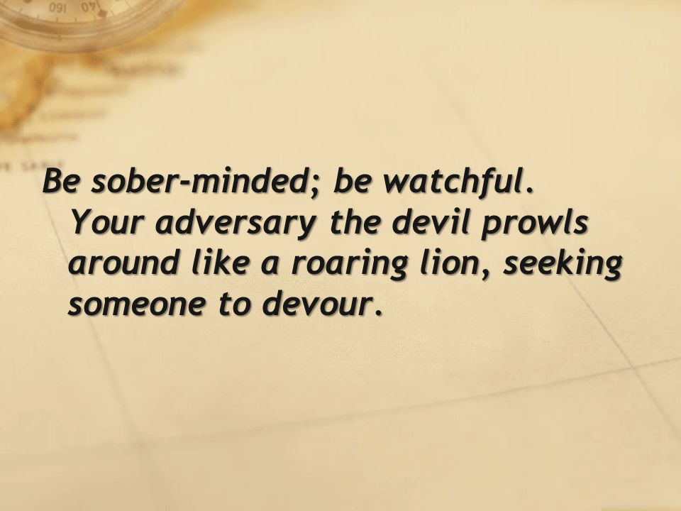 Be sober-minded; be watchful.