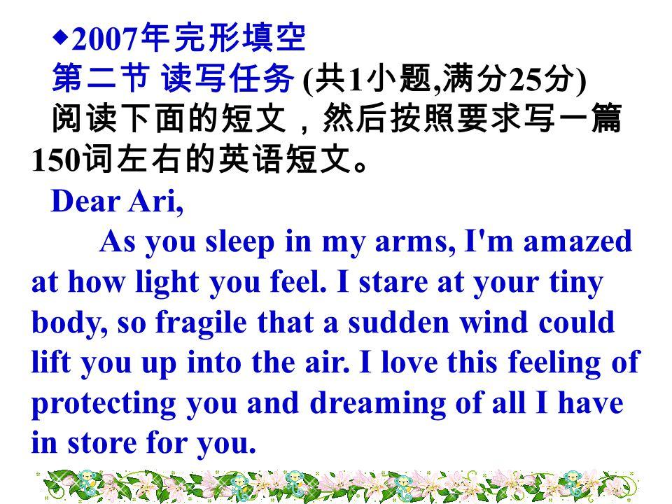 ◆ 2007 年完形填空 第二节 读写任务 ( 共 1 小题, 满分 25 分 ) 阅读下面的短文,然后按照要求写一篇 150 词左右的英语短文。 Dear Ari, As you sleep in my arms, I'm amazed at how light you feel. I stare