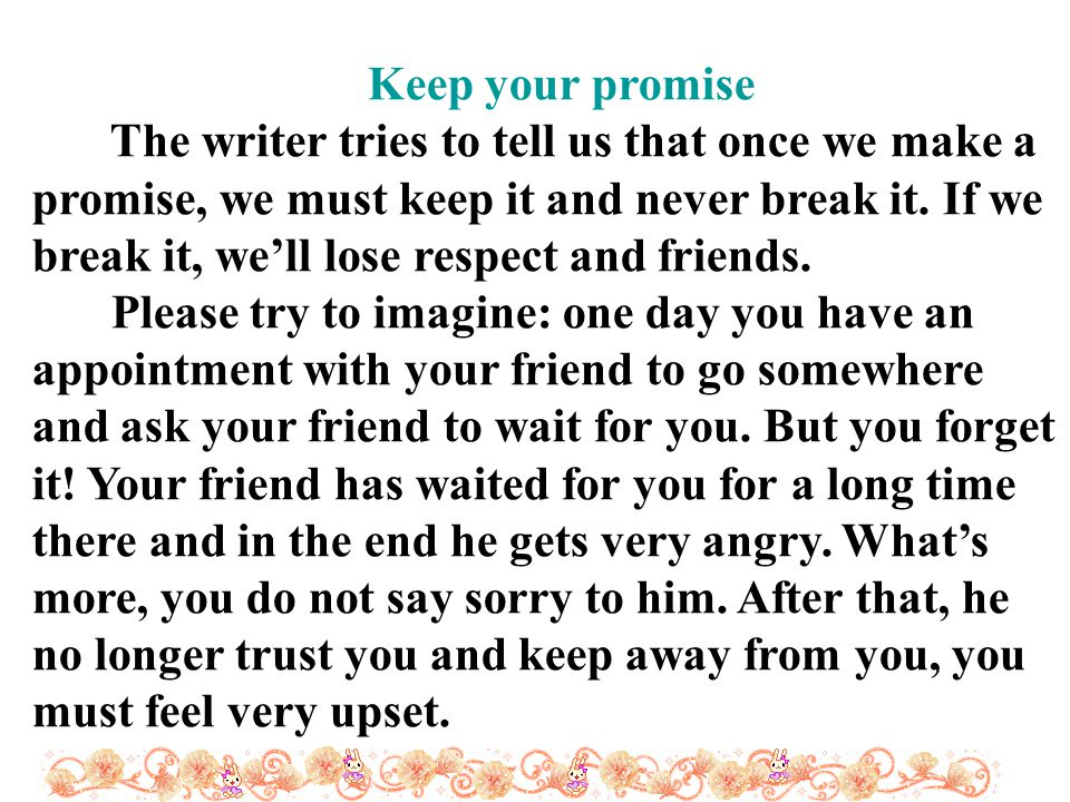 Keep your promise The writer tries to tell us that once we make a promise, we must keep it and never break it.
