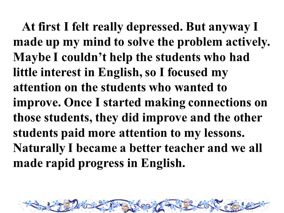 At first I felt really depressed. But anyway I made up my mind to solve the problem actively.