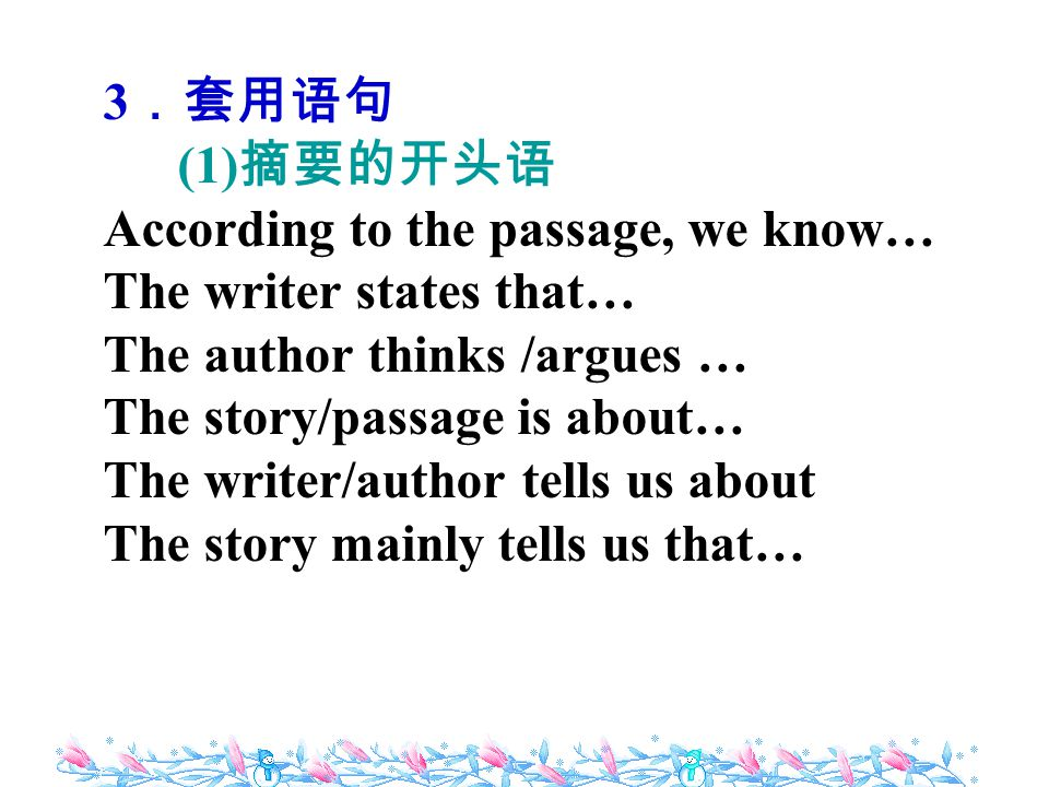 3 .套用语句 (1) 摘要的开头语 According to the passage, we know… The writer states that… The author thinks /argues … The story/passage is about… The writer/author tells us about The story mainly tells us that…