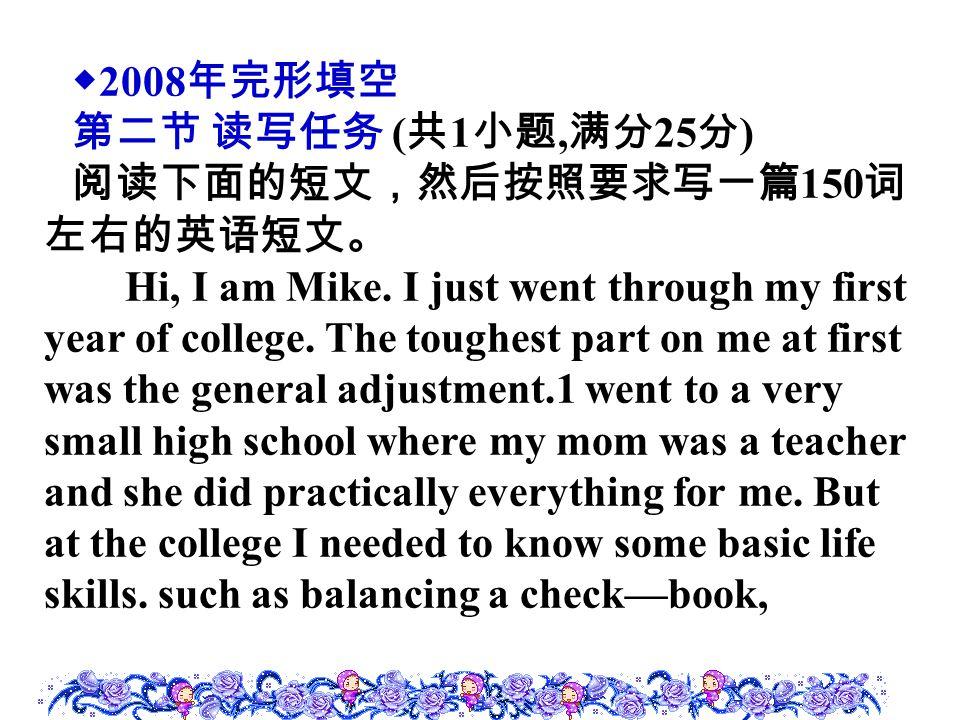 ◆ 2008 年完形填空 第二节 读写任务 ( 共 1 小题, 满分 25 分 ) 阅读下面的短文,然后按照要求写一篇 150 词 左右的英语短文。 Hi, I am Mike. I just went through my first year of college. The toughest p