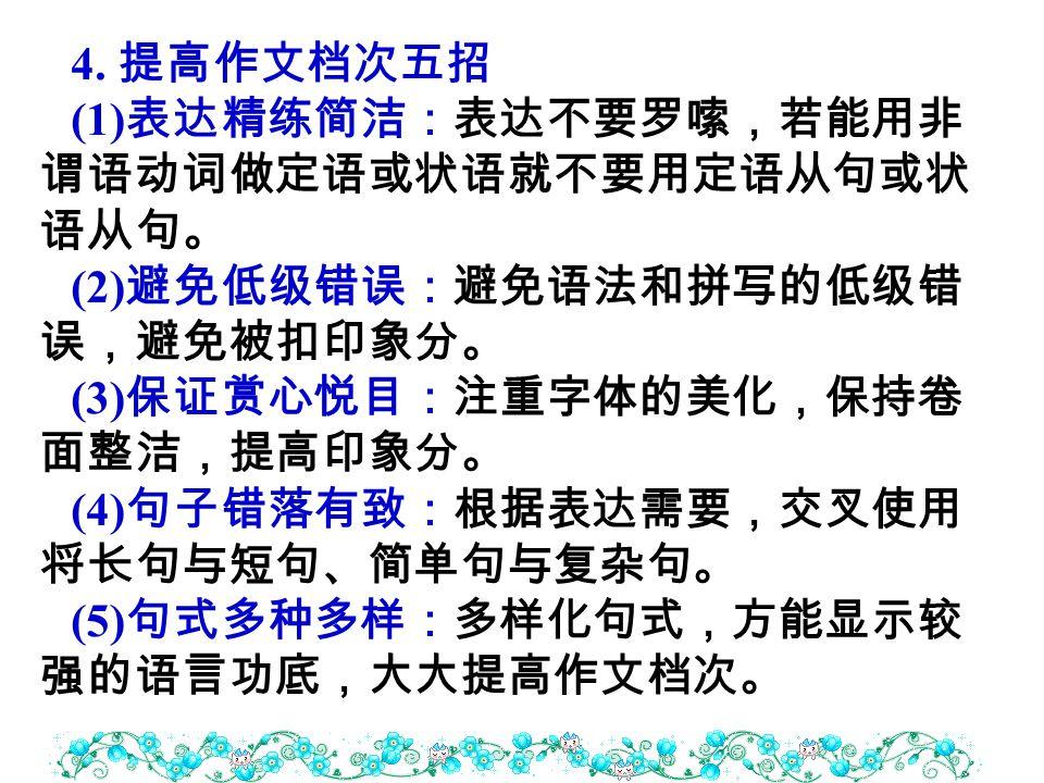 4. 提高作文档次五招 (1) 表达精练简洁:表达不要罗嗦,若能用非 谓语动词做定语或状语就不要用定语从句或状 语从句。 (2) 避免低级错误:避免语法和拼写的低级错 误,避免被扣印象分。 (3) 保证赏心悦目:注重字体的美化,保持卷 面整洁,提高印象分。 (4) 句子错落有致:根据表达需要,交叉使