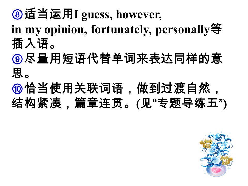 """⑧适当运用 I guess, however, in my opinion, fortunately, personally 等 插入语。 ⑨尽量用短语代替单词来表达同样的意 思。 ⑩恰当使用关联词语,做到过渡自然, 结构紧凑,篇章连贯。 ( 见 """" 专题导练五 """")"""