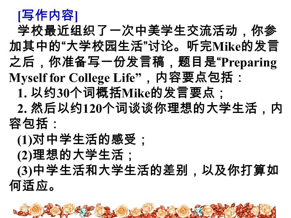"""[ 写作内容 ] 学校最近组织了一次中美学生交流活动,你参 加其中的 """" 大学校园生活 """" 讨论。听完 Mike 的发言 之后,你准备写一份发言稿,题目是 """"Preparing Myself for College Life"""" ,内容要点包括: 1. 以约 30 个词概括 Mike 的发言要点; 2"""