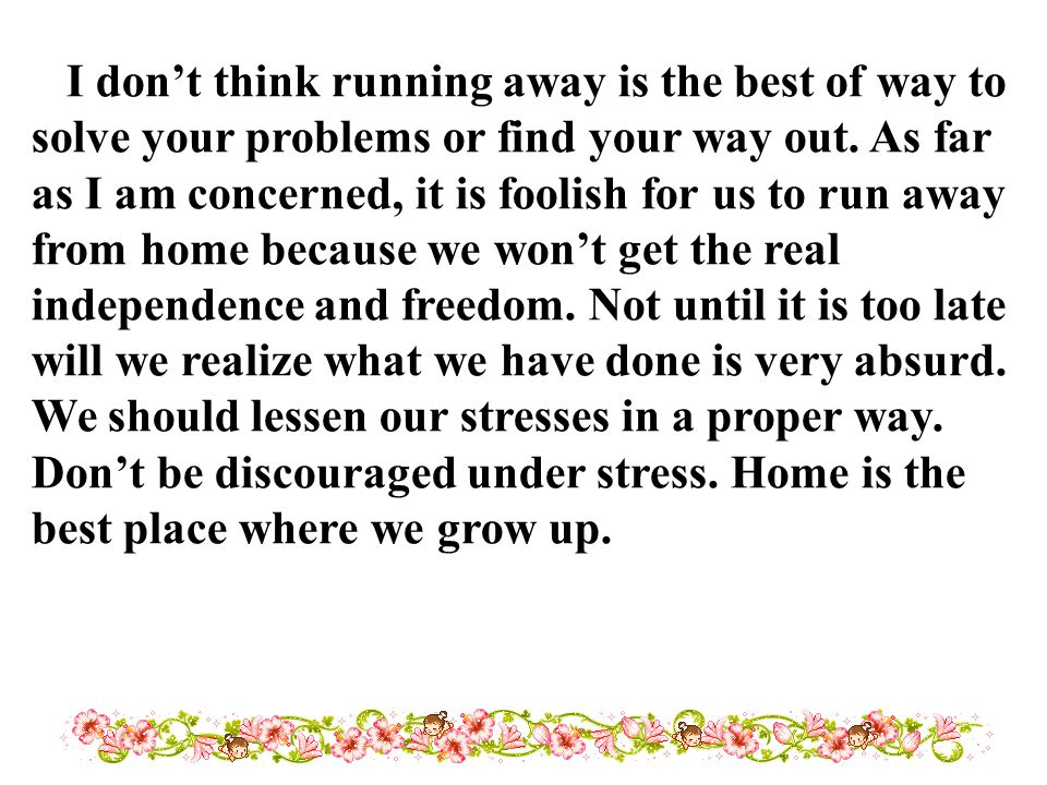 I don't think running away is the best of way to solve your problems or find your way out.