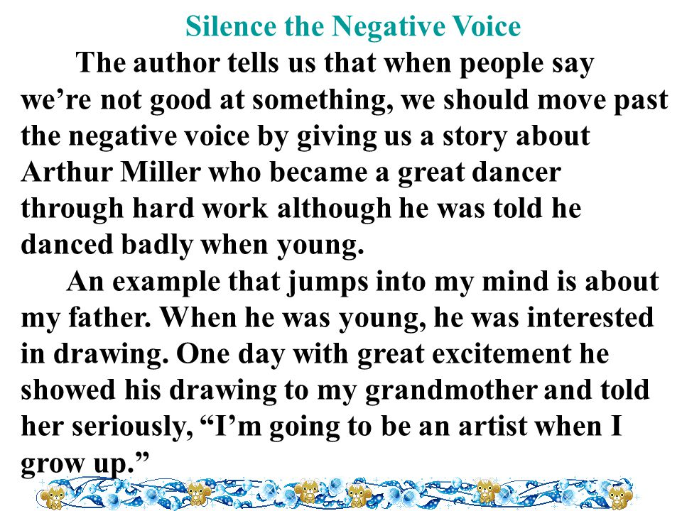 Silence the Negative Voice The author tells us that when people say we're not good at something, we should move past the negative voice by giving us a story about Arthur Miller who became a great dancer through hard work although he was told he danced badly when young.