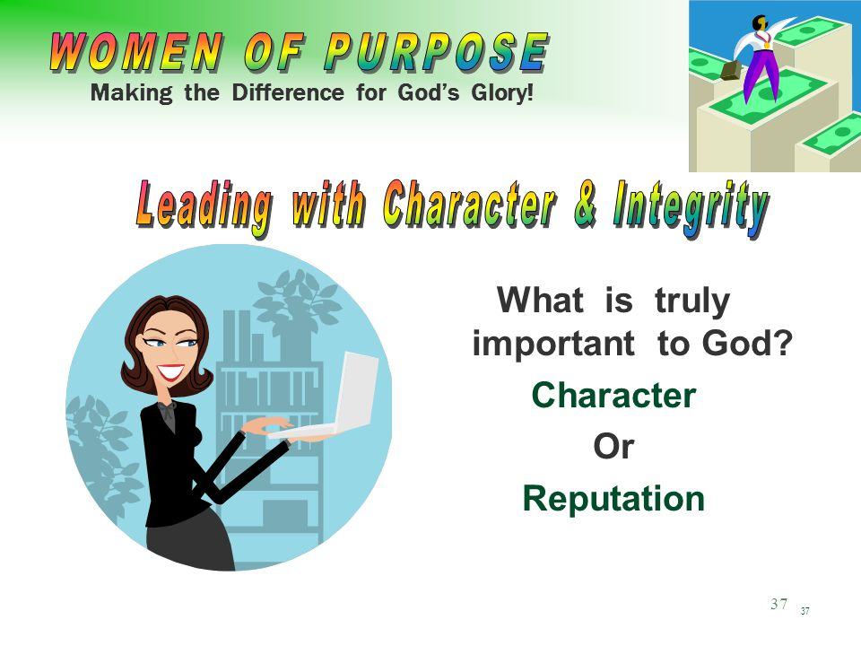 Making the Difference for God's Glory! 37 What is truly important to God Character Or Reputation