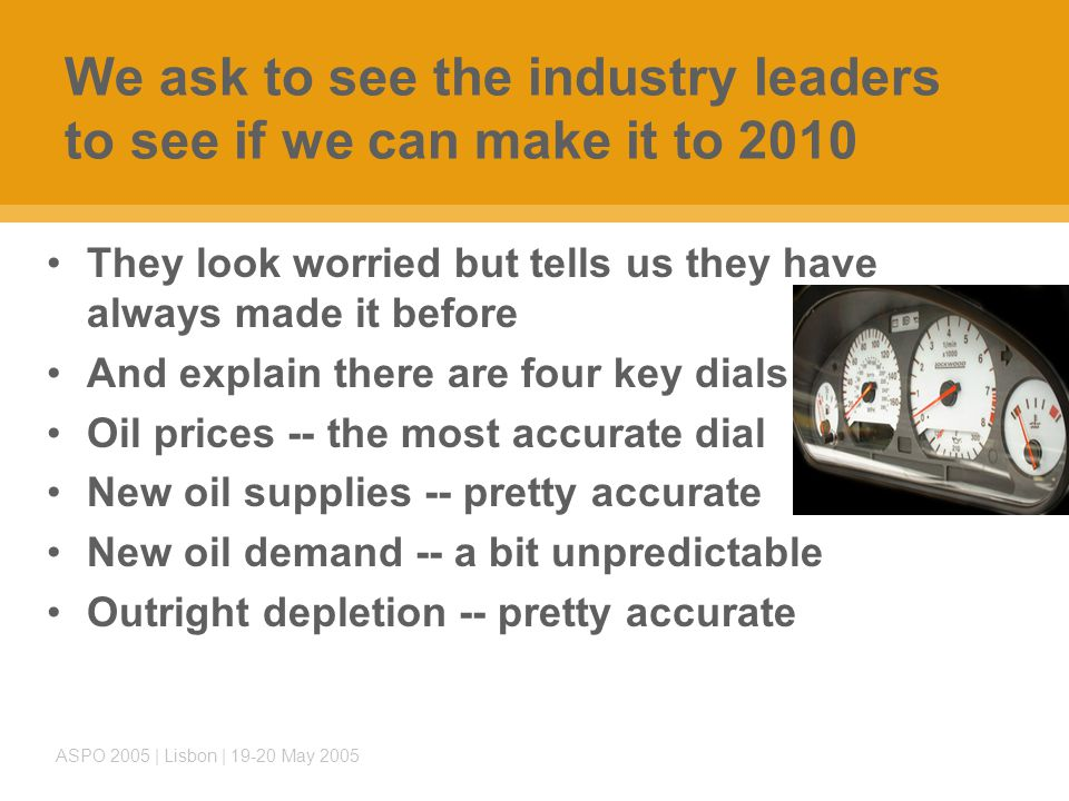 ASPO 2005 | Lisbon | 19-20 May 2005 We ask to see the industry leaders to see if we can make it to 2010 They look worried but tells us they have always made it before And explain there are four key dials Oil prices -- the most accurate dial New oil supplies -- pretty accurate New oil demand -- a bit unpredictable Outright depletion -- pretty accurate