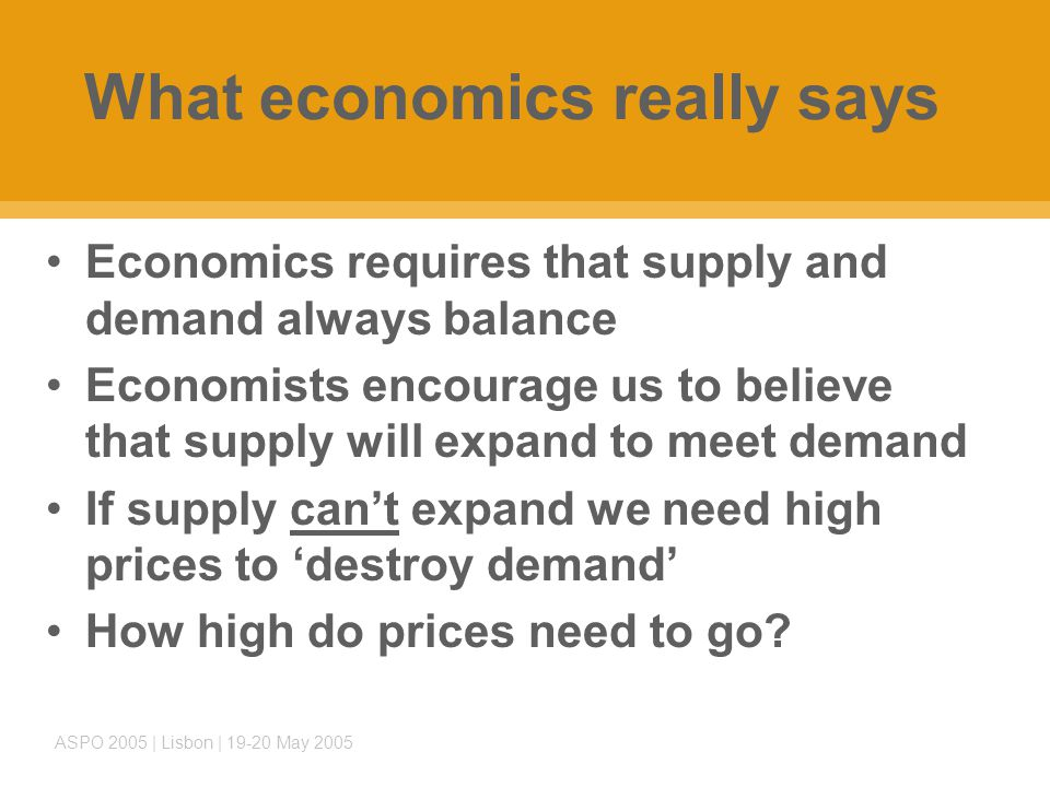 ASPO 2005 | Lisbon | 19-20 May 2005 What economics really says Economics requires that supply and demand always balance Economists encourage us to believe that supply will expand to meet demand If supply can't expand we need high prices to 'destroy demand' How high do prices need to go