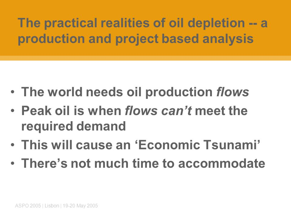 ASPO 2005 | Lisbon | 19-20 May 2005 The practical realities of oil depletion -- a production and project based analysis The world needs oil production flows Peak oil is when flows can't meet the required demand This will cause an 'Economic Tsunami' There's not much time to accommodate